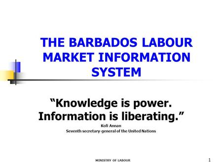 "MINISTRY OF LABOUR 1 THE BARBADOS LABOUR MARKET INFORMATION SYSTEM ""Knowledge is power. Information is liberating."" Kofi Annan Seventh secretary-general."