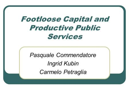 Footloose Capital and Productive Public Services Pasquale Commendatore Ingrid Kubin Carmelo Petraglia.