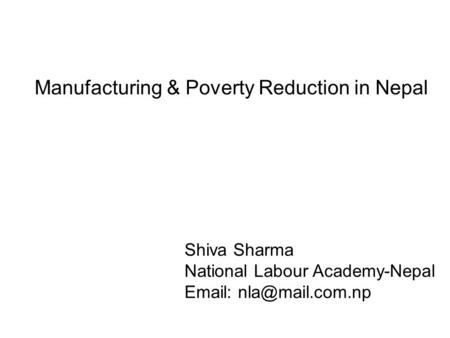 Manufacturing & Poverty Reduction in Nepal Shiva Sharma National Labour Academy-Nepal