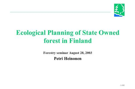 1 2002 Ecological Planning of State Owned forest in Finland Forestry seminar August 28, 2003 Petri Heinonen.