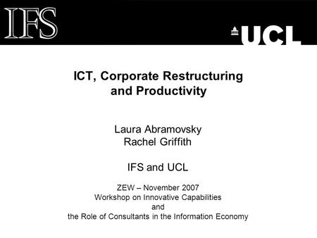 ICT, Corporate Restructuring and Productivity Laura Abramovsky Rachel Griffith IFS and UCL ZEW – November 2007 Workshop on Innovative Capabilities and.