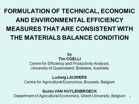 1 FORMULATION OF TECHNICAL, ECONOMIC AND ENVIRONMENTAL EFFICIENCY MEASURES THAT ARE CONSISTENT WITH THE MATERIALS BALANCE CONDITION by Tim COELLI Centre.