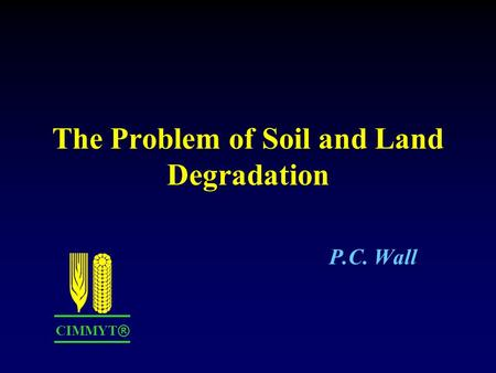 The Problem of Soil and Land Degradation P.C. Wall CIMMYT ®