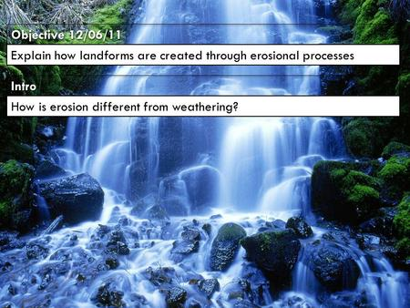 IntroIntro Objective 12/06/11 Explain how landforms are created through erosional processes How is erosion different from weathering?