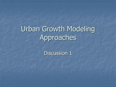 Urban Growth Modeling Approaches Discussion 1. Overview Planning Theory Meets Modeling Planning Theory Meets Modeling UrbanSim as an example of complex.