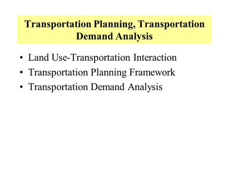 Transportation Planning, Transportation Demand Analysis Land Use-Transportation Interaction Transportation Planning Framework Transportation Demand Analysis.