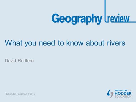 What you need to know about rivers David Redfern Philip Allan Publishers © 2015.