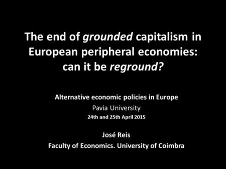 The end of grounded capitalism in European peripheral economies: can it be reground? Alternative economic policies in Europe Pavia University 24th and.