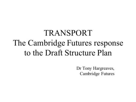 TRANSPORT The Cambridge Futures response to the Draft Structure Plan Dr Tony Hargreaves, Cambridge Futures.