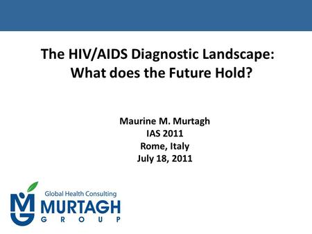 The HIV/AIDS Diagnostic Landscape: What does the Future Hold? Maurine M. Murtagh IAS 2011 Rome, Italy July 18, 2011.