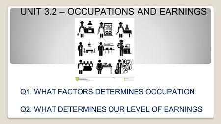 UNIT 3.2 – OCCUPATIONS AND EARNINGS Q1. WHAT FACTORS DETERMINES OCCUPATION Q2. WHAT DETERMINES OUR LEVEL OF EARNINGS.