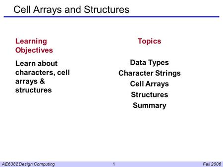 Fall 2006AE6382 Design Computing1 Cell Arrays and Structures Learning Objectives Learn about characters, cell arrays & structures Topics Data Types Character.