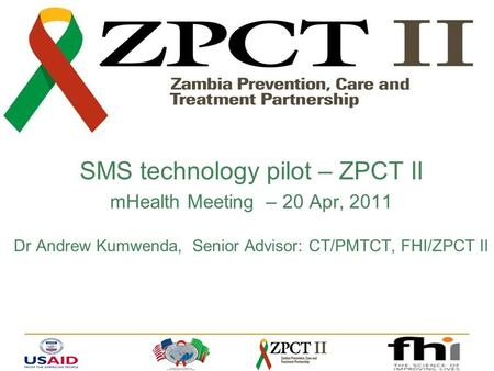 SMS technology pilot – ZPCT II mHealth Meeting – 20 Apr, 2011 Dr Andrew Kumwenda, Senior Advisor: CT/PMTCT, FHI/ZPCT II.