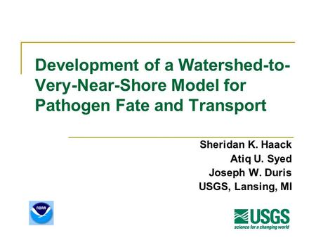 Development of a Watershed-to- Very-Near-Shore Model for Pathogen Fate and Transport Sheridan K. Haack Atiq U. Syed Joseph W. Duris USGS, Lansing, MI.