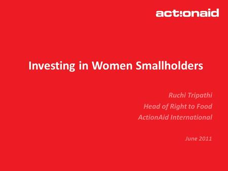 Investing in Women Smallholders Ruchi Tripathi Head of Right to Food ActionAid International June 2011.