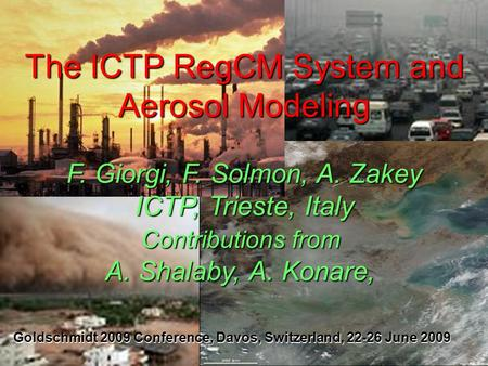 The ICTP RegCM System and Aerosol Modeling F. Giorgi, F. Solmon, A. Zakey ICTP, Trieste, Italy Contributions from A. Shalaby, A. Konare, Goldschmidt 2009.
