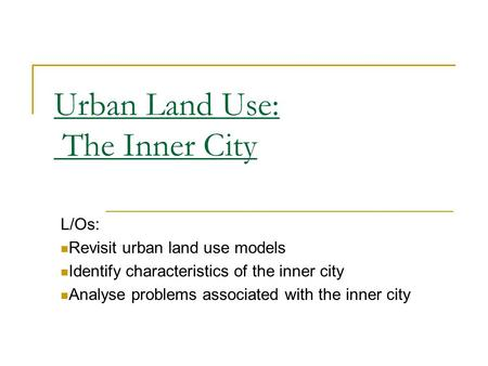 Urban Land Use: The Inner City L/Os: Revisit urban land use models Identify characteristics of the inner city Analyse problems associated with the inner.
