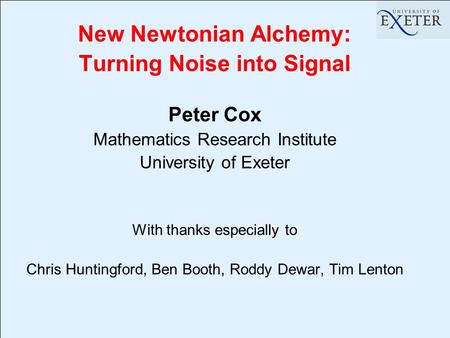 New Newtonian Alchemy: Turning Noise into Signal Peter Cox Mathematics Research Institute University of Exeter With thanks especially to Chris Huntingford,