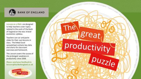 R The great productivity puzzle Lessons on a Plate are designed to help teachers cover topics related to the work of the Bank of England on the new A-level.