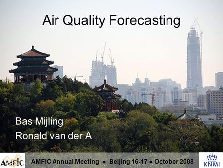 Air Quality Forecasting Bas Mijling Ronald van der A AMFIC Annual Meeting ● Beijing 16-17 ● October 2008.