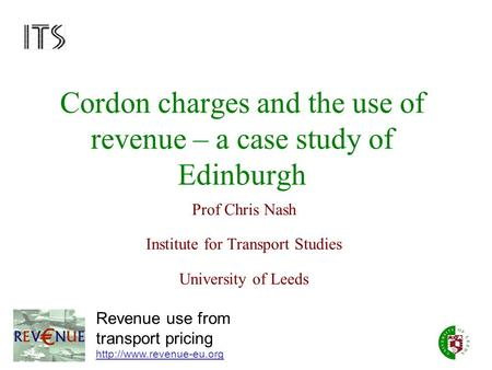 Cordon charges and the use of revenue – a case study of Edinburgh Prof Chris Nash Institute for Transport Studies University of Leeds Revenue use from.