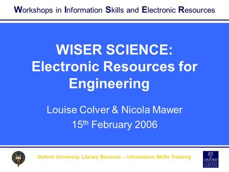 W orkshops in I nformation S kills and E lectronic R esources Oxford University Library Services – Information Skills Training WISER SCIENCE: Electronic.