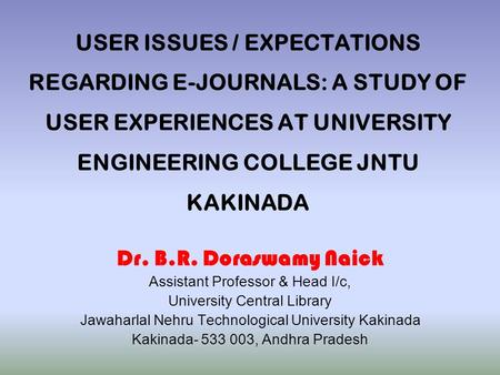USER ISSUES / EXPECTATIONS REGARDING E-JOURNALS: A STUDY OF USER EXPERIENCES AT UNIVERSITY ENGINEERING COLLEGE JNTU KAKINADA Dr. B.R. Doraswamy Naick Assistant.