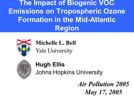The Impact of Biogenic VOC Emissions on Tropospheric Ozone Formation in the Mid-Atlantic Region Michelle L. Bell Yale University Hugh Ellis Johns Hopkins.