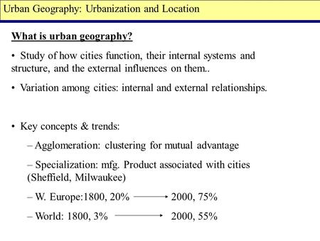 What is urban geography? Study of how cities function, their internal systems and structure, and the external influences on them.. Variation among cities: