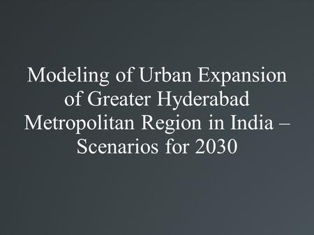 Modeling of Urban Expansion of Greater Hyderabad Metropolitan Region in India – Scenarios for 2030.