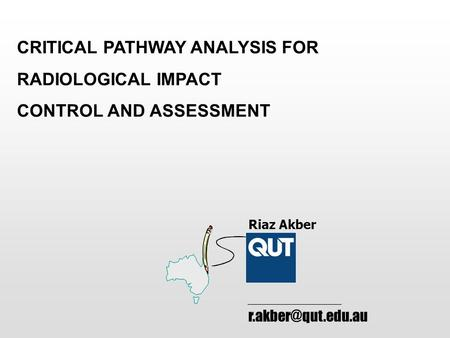 CRITICAL PATHWAY ANALYSIS FOR RADIOLOGICAL IMPACT CONTROL AND ASSESSMENT Riaz Akber