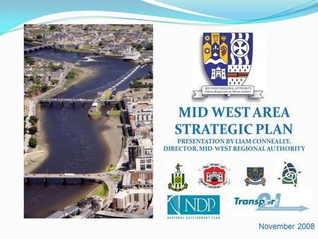 MID WEST AREA STRATEGIC PLAN PRESENTATION BY LIAM CONNEALLY, DIRECTOR, MID-WEST REGIONAL AUTHORITY November 2008.