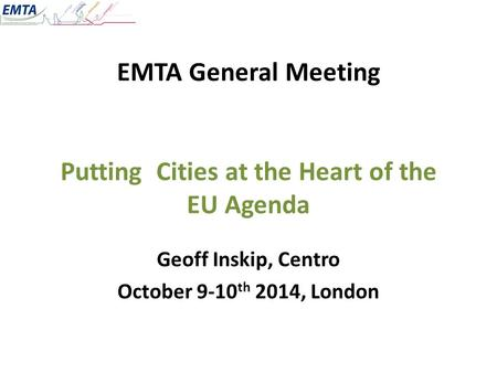 EMTA General Meeting Putting Cities at the Heart of the EU Agenda Geoff Inskip, Centro October 9-10 th 2014, London.