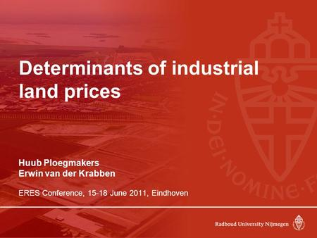 Determinants of industrial land prices Huub Ploegmakers Erwin van der Krabben ERES Conference, 15-18 June 2011, Eindhoven.
