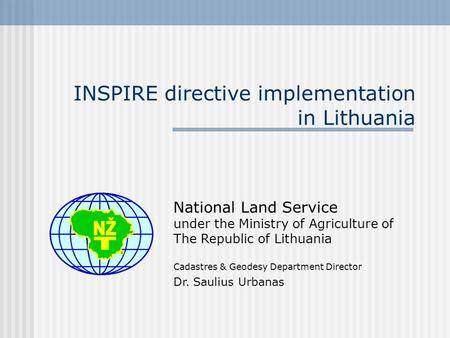 INSPIRE directive implementation in Lithuania National Land Service under the Ministry of Agriculture of The Republic of Lithuania Cadastres & Geodesy.