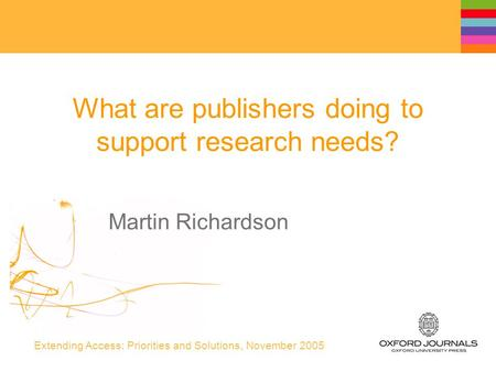 Extending Access: Priorities and Solutions, November 2005 What are publishers doing to support research needs? Martin Richardson.