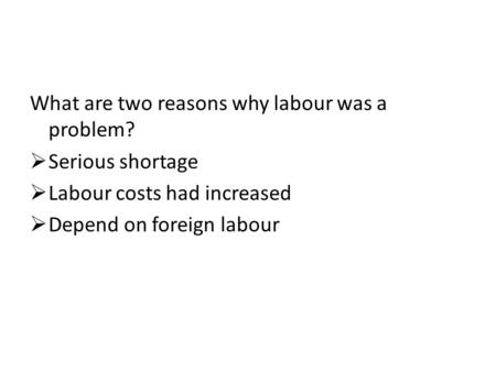 What are two reasons why labour was a problem?  Serious shortage  Labour costs had increased  Depend on foreign labour.