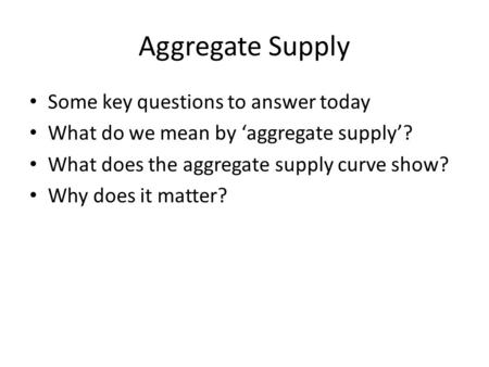 Aggregate Supply Some key questions to answer today What do we mean by 'aggregate supply'? What does the aggregate supply curve show? Why does it matter?