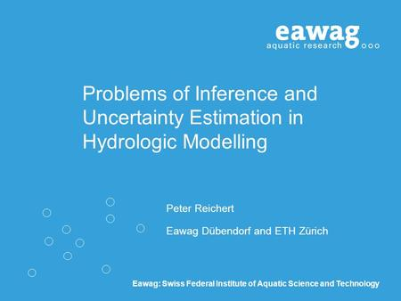 Eawag: Swiss Federal Institute of Aquatic Science and Technology Problems of Inference and Uncertainty Estimation in Hydrologic Modelling Peter Reichert.