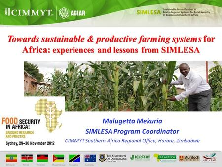 Towards sustainable & productive farming systems for Africa: experiences and lessons from SIMLESA Mulugetta Mekuria SIMLESA Program Coordinator CIMMYT.