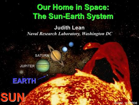 EARTH SUN JUPITER SATURN Our Home in Space: The Sun-Earth System Judith Lean Naval Research Laboratory, Washington DC AASM, 11APR06.