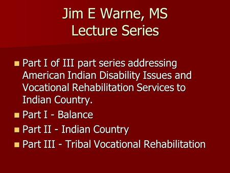 Jim E Warne, MS Lecture Series Part I of III part series addressing American Indian Disability Issues and Vocational Rehabilitation Services to Indian.