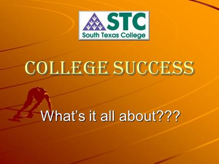 College Success What's it all about??? College Success Why are you in South Texas College? You're here because you want to be here, nobody made you do.