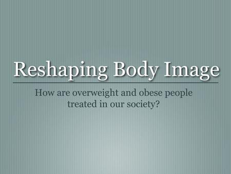 Reshaping Body Image How are overweight and obese people treated in our society?