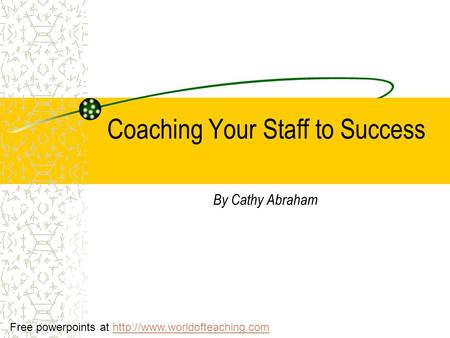 Coaching Your Staff to Success By Cathy Abraham Free powerpoints at