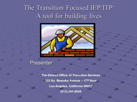 The Transition Focused IEP/ITP: A tool for building lives Presenter: Presenter: The District Office of Transition Services 333 So. Beaudry Avenue – 17.