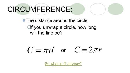CIRCUMFERENCE: The distance around the circle.  If you unwrap a circle, how long will the line be? or So what is  anyway?