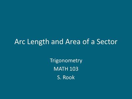 Arc Length and Area of a Sector Trigonometry MATH 103 S. Rook.