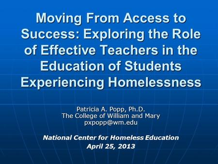 Moving From Access to Success: Exploring the Role of Effective Teachers in the Education of Students Experiencing Homelessness Patricia A. Popp, Ph.D.