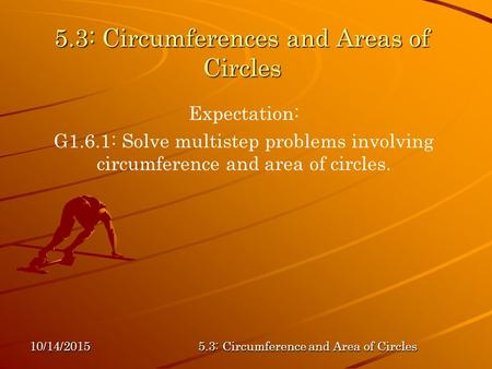 10/14/20155.3: Circumference and Area of Circles 5.3: Circumferences and Areas of Circles Expectation: G1.6.1: Solve multistep problems involving circumference.